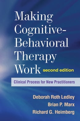 Book Making Cognitive-Behavioral Therapy Work, Second Edition: Clinical Process for New Practitioners by Deborah Roth Ledley, PhD