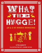 What the Hygge!: An A-Z of Nordic Nonsense by Ute Knut