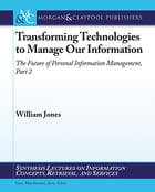 Transforming Technologies to Manage Our Information: The Future of Personal Information Management, Part II by William Jones