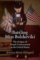 Battling Miss Bolsheviki: The Origins of Female Conservatism in the United States by Kirsten Marie Delegard