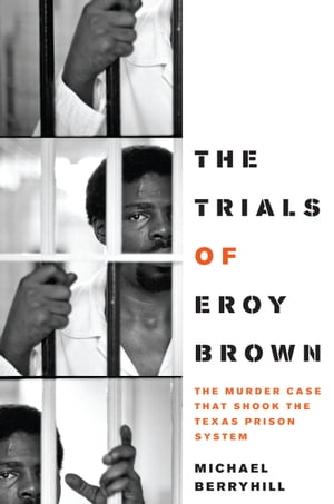 The Trials of Eroy Brown The Murder Case That Shook the Texas Prison System