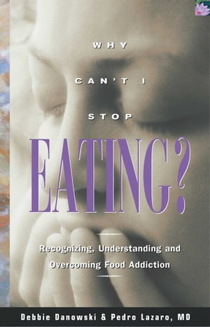 Why Can't I Stop Eating Recognizing,  Understanding,  and Overcoming Food Addiction