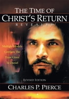 The Time of Christ's Return Revealed - Revised Edition: Multiple Models Confirm The Time Given To…