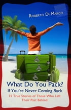 What Do You Pack? If You Are Never Coming Back... 15 True Stories of Those Who Left Their Past Behind by Roberto Di Marco