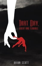 That Day, Great and Terrible by Brian P Scott