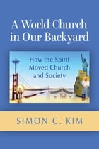 A World Church in Our Backyard: How the Spirit Moved Church and Society by Simon C. Kim