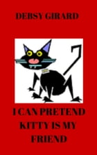 I Can Pretend Kitty Is My Friend by Debsy Girard