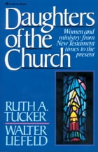 Daughters of the Church: Women and ministry from New Testament times to the present by Ruth A. Tucker