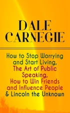 DALE CARNEGIE: How to Stop Worrying and Start Living, The Art of Public Speaking, How to Win Friends and Influence People & Lincoln the Unknown by Dale Carnegie