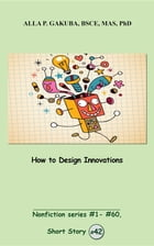How to Design Innovations: SHORT STORY #42. Nonfiction series #1- # 60. by Alla P. Gakuba