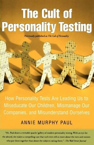 The Cult of Personality Testing How Personality Tests Are Leading Us to Miseducate Our Children,  Mismanage Our Companies,  and Misunderstand Ourselves