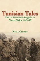 Tunisian Tales: The 1st Parachute Brigade in North Africa 1942-43 by Niall Cherry