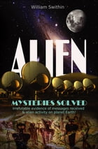 ALIEN Mysteries Solved: Irrefutable evidence of messages received & alien activity on planet Earth by William Swithin