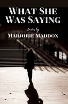 What She Was Saying: Storie by Marjorie Maddox