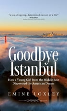 Goodbye Istanbul: How a Young Girl from the Middle East Discovered the American Dream by Emine Loxley