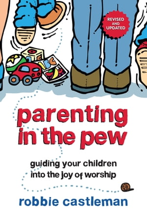 Parenting in the Pew: Guiding Your Children into the Joy of Worship by Robbie F. Castleman