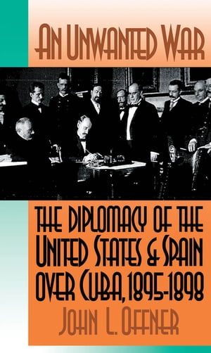 An Unwanted War The Diplomacy of the United States and Spain Over Cuba,  1895-1898