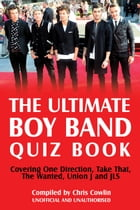 The Ultimate Boy Band Quiz Book: Covering One Direction, Take That, The Wanted, Union J and JLS by Chris Cowlin