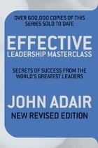Effective Leadership Masterclass: Secrets of Success from the World's Greatest Leaders by John Adair