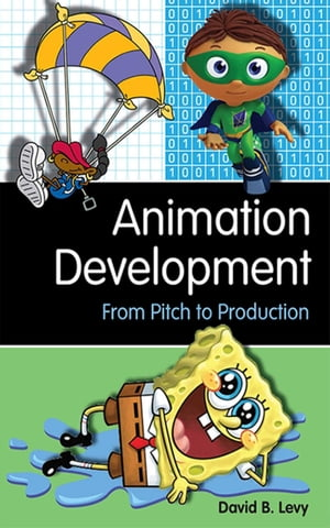 Animation Development: From Pitch to Production by David B. Levy