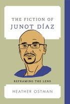 The Fiction of Junot Díaz: Reframing the Lens by Heather Ostman