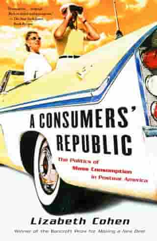 A Consumers' Republic: The Politics of Mass Consumption in Postwar America by Lizabeth Cohen