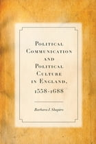 Political Communication and Political Culture in England, 1558-1688 by Barbara J. Shapiro