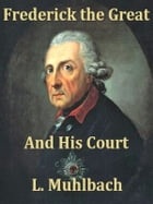 Frederick the Great and His Court, An Historical Romance, Books I-III Complete by L. Muhlbach