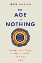 The Age of Nothing: How We Have Sought To Live Since The Death of God by Peter Watson