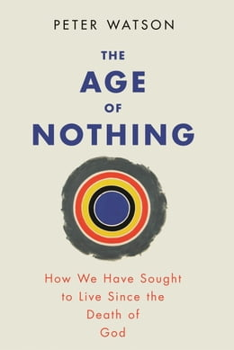 Book The Age of Nothing: How We Have Sought To Live Since The Death of God by Peter Watson