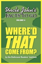 Uncle John's Facts to Go Where'd That Come From? by Bathroom Readers' Institute