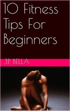 10 Fitness Tips For Beginners by J.P. Bella