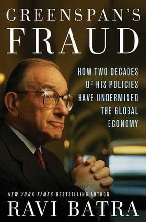 Greenspan's Fraud How Two Decades of His Policies Have Undermined the Global Economy