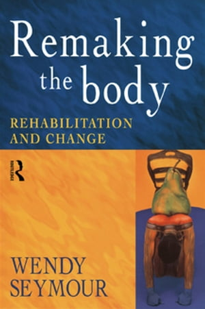 Remaking the Body Rehabilitation and Change