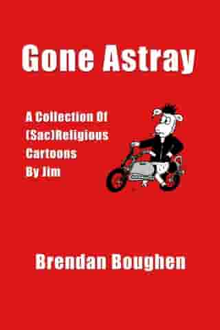 Gone Astray: A Collection Of (Sac)Religious Cartoons By Jim by Brendan Boughen