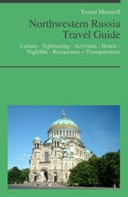 Northwestern Russia Travel Guide: Culture - Sightseeing - Activities - Hotels - Nightlife - Restaurants – Transportation by Teresa Maxwell