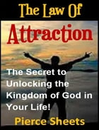 The Law of Attraction: The Secret to Unlocking the Kingdom of God In Your Life by Pierce Sheets