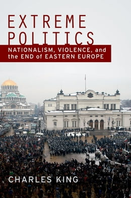 Book Extreme Politics: Nationalism, Violence, and the End of Eastern Europe by Charles King