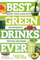 Best Green Drinks Ever: Boost Your Juice with Protein, Antioxidants and More by Katrine Van Wyk