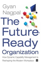 The Future Ready Organization: How Dynamic Capability Management Is Reshaping the Modern Workplace by Gyan Nagpal