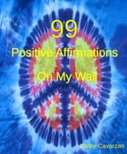 99 Positive Affirmations On My Wall by Cathy Cavarzan