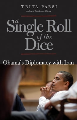Book A Single Roll of the Dice: Obama's Diplomacy with Iran by Trita Parsi