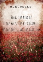 Boon, The Mind Of The Race, The Wild Asses Of The Devil, And The Last Trump by H G Wells