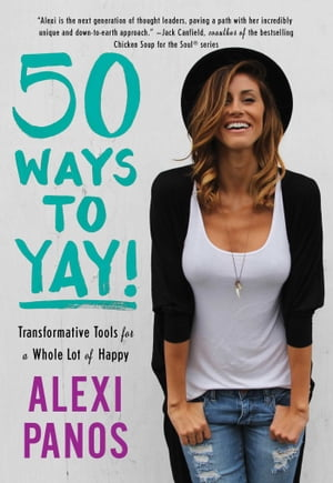 50 Ways to Yay!: Transformative Tools for a Whole Lot of Happy by Alexi Panos