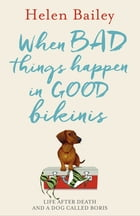 When Bad Things Happen in Good Bikinis: Life After Death and a Dog Called Boris by Helen Bailey