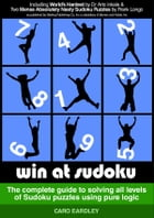 Win at Sudoku (The complete guide to solving all levels of Sudoku puzzles using pure logic) by Caro Eardley