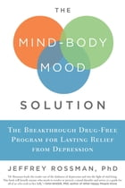The Mind-Body Mood Solution: The Breakthrough Drug-Free Program for Lasting Relief from Depression: The Breakthrough Drug-Free Program for Lasting Rel by Jeffrey Rossman