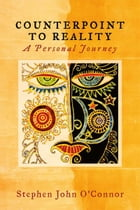 Counterpoint to Reality: A Personal Journey by Stephen O'Connor