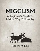 Migglism: A Beginner's Guide to Middle Way Philosophy by Robert M. Ellis