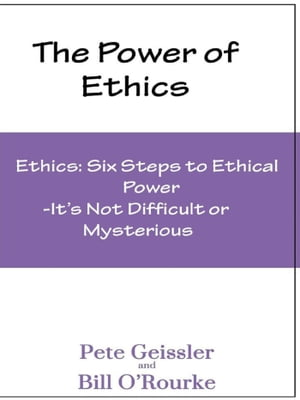 Ethics: Six Steps to Ethical Power: It's Not Difficult or Mysterious(The Power of Ethics) by Pete Geissler